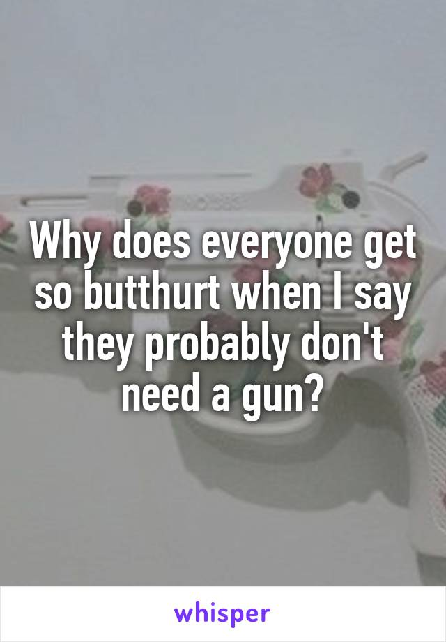 Why does everyone get so butthurt when I say they probably don't need a gun?