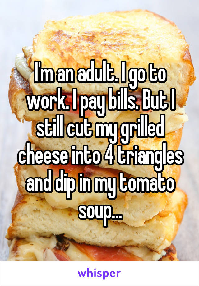 I'm an adult. I go to work. I pay bills. But I still cut my grilled cheese into 4 triangles and dip in my tomato soup...