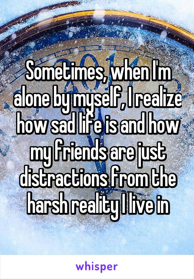 Sometimes, when I'm alone by myself, I realize how sad life is and how my friends are just distractions from the harsh reality I live in