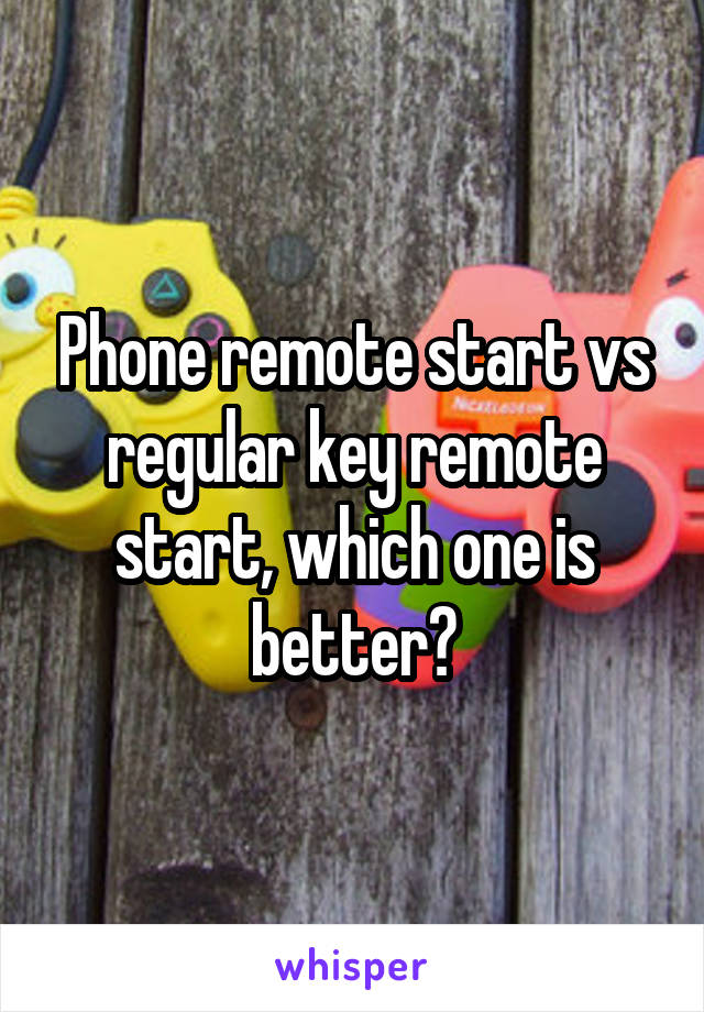 Phone remote start vs regular key remote start, which one is better?