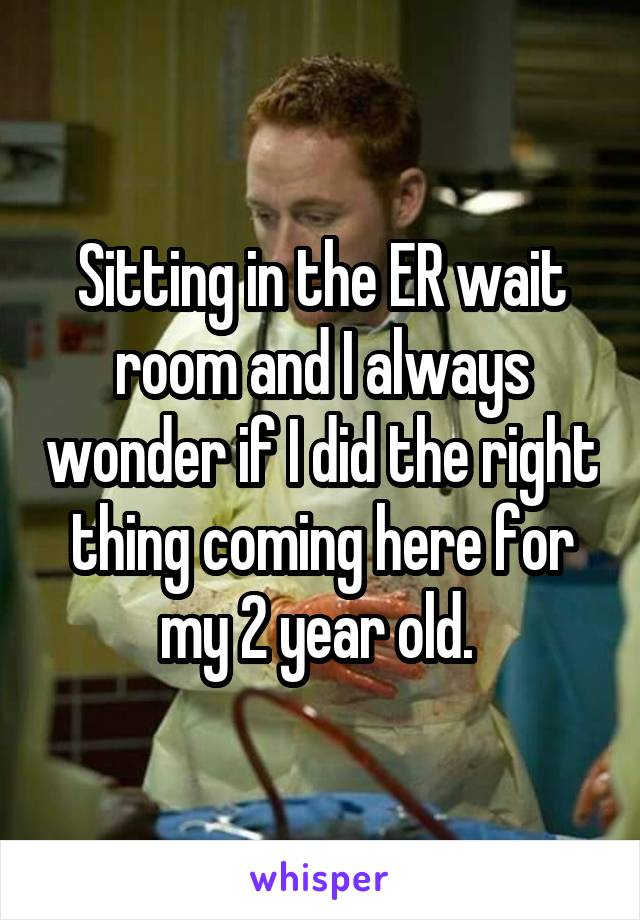 Sitting in the ER wait room and I always wonder if I did the right thing coming here for my 2 year old.