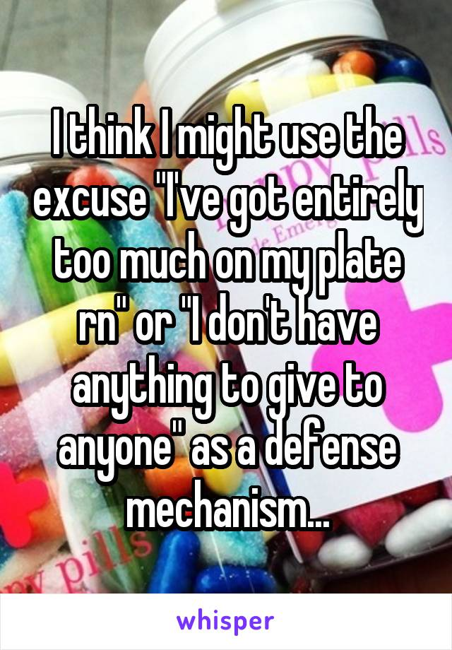 """I think I might use the excuse """"I've got entirely too much on my plate rn"""" or """"I don't have anything to give to anyone"""" as a defense mechanism..."""