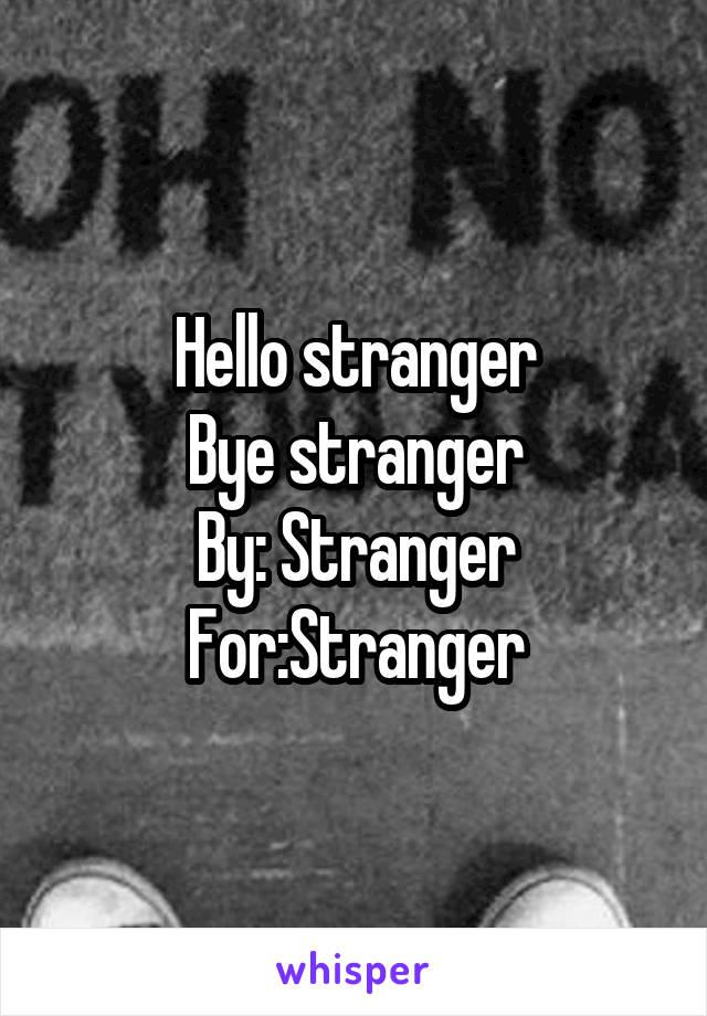 Hello stranger Bye stranger By: Stranger For:Stranger
