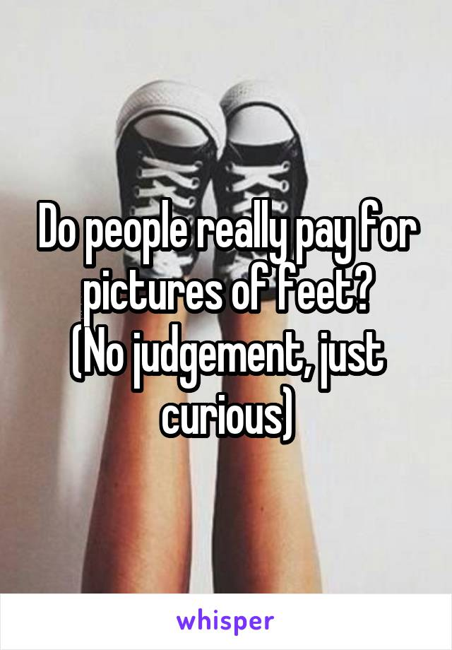 Do people really pay for pictures of feet? (No judgement, just curious)
