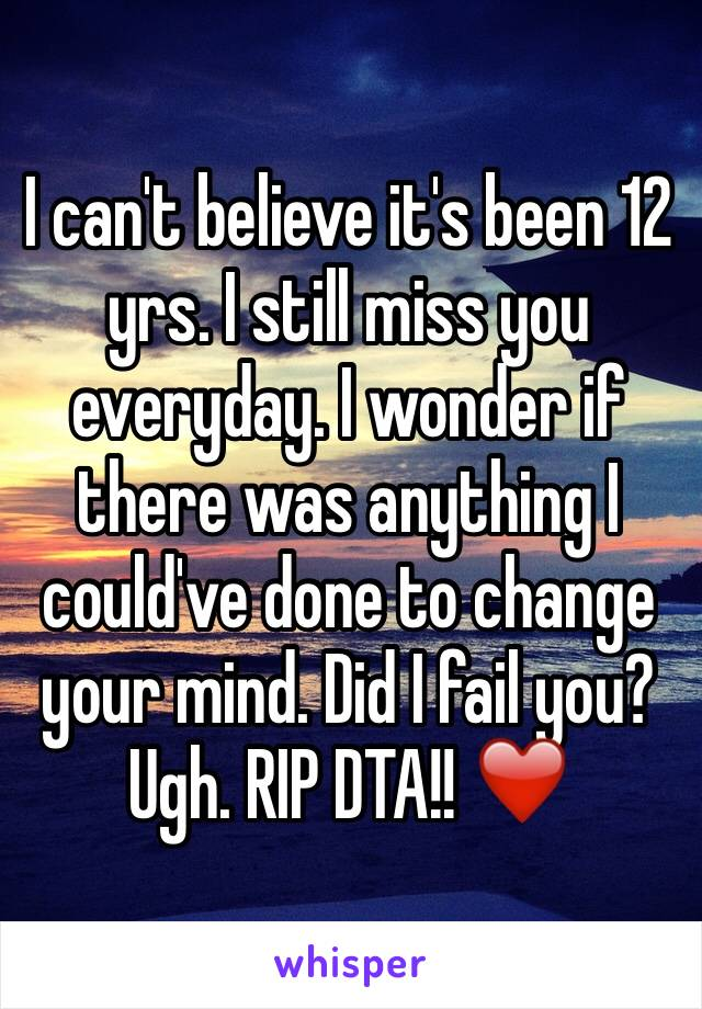 I can't believe it's been 12 yrs. I still miss you everyday. I wonder if there was anything I could've done to change your mind. Did I fail you? Ugh. RIP DTA!! ❤️