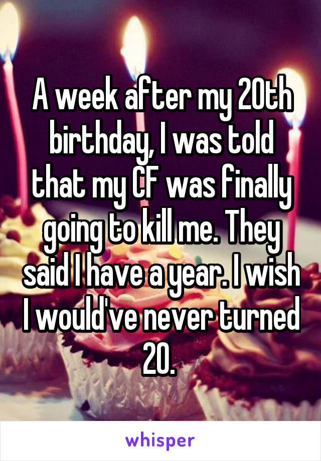 A week after my 20th birthday, I was told that my CF was finally going to kill me. They said I have a year. I wish I would've never turned 20.