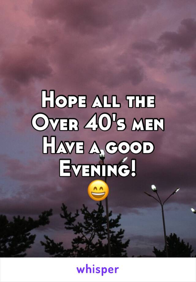 Hope all the  Over 40's men Have a good  Evening!  😄