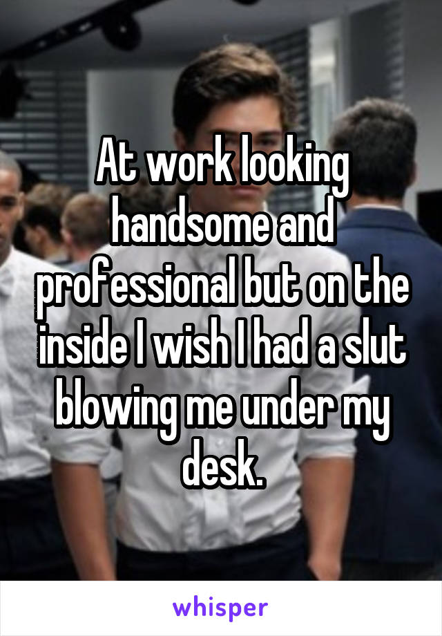 At work looking handsome and professional but on the inside I wish I had a slut blowing me under my desk.
