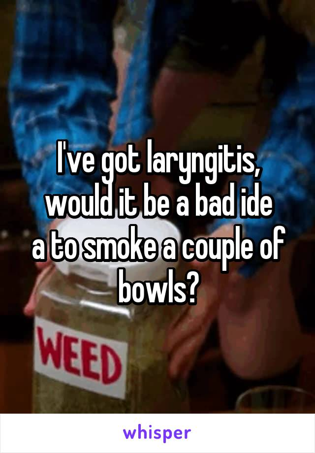 I've got laryngitis, would it be a bad ide a to smoke a couple of bowls?