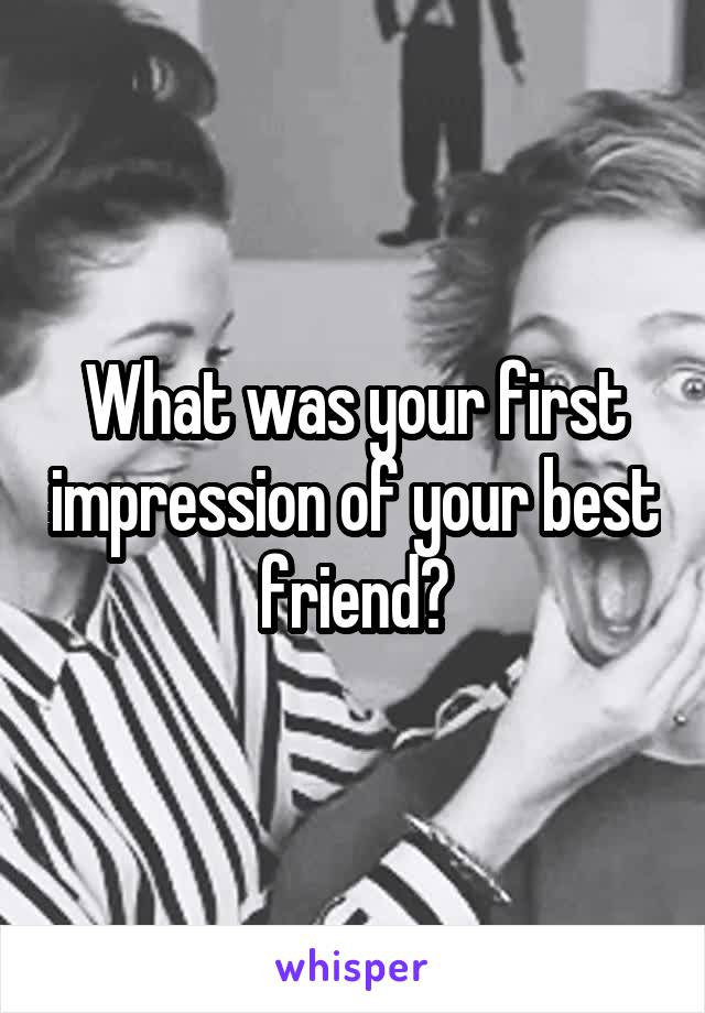 What was your first impression of your best friend?