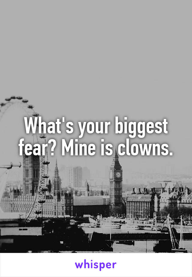 What's your biggest fear? Mine is clowns.