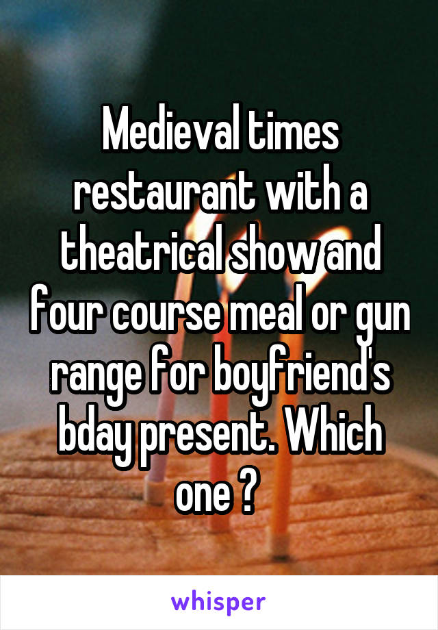 Medieval times restaurant with a theatrical show and four course meal or gun range for boyfriend's bday present. Which one ?
