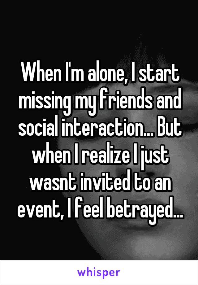 When I'm alone, I start missing my friends and social interaction... But when I realize I just wasnt invited to an event, I feel betrayed...