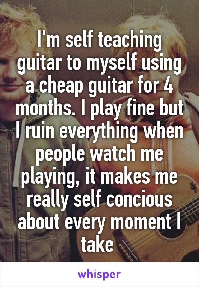 I'm self teaching guitar to myself using a cheap guitar for 4 months. I play fine but I ruin everything when people watch me playing, it makes me really self concious about every moment I take