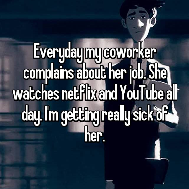 Everyday my coworker complains about her job. She watches netflix and YouTube all day. I'm getting really sick of her.