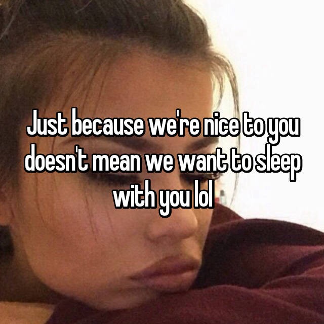 Just because we're nice to you doesn't mean we want to sleep with you lol