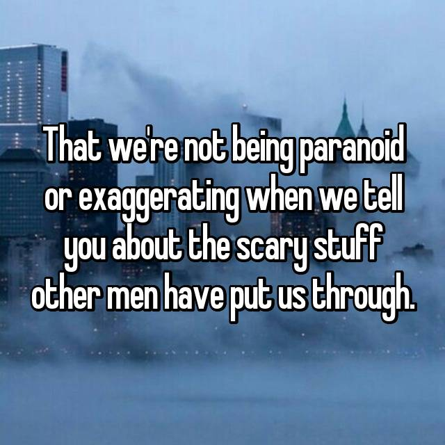 That we're not being paranoid or exaggerating when we tell you about the scary stuff other men have put us through.