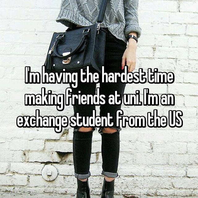 I'm having the hardest time making friends at uni. I'm an exchange student from the US