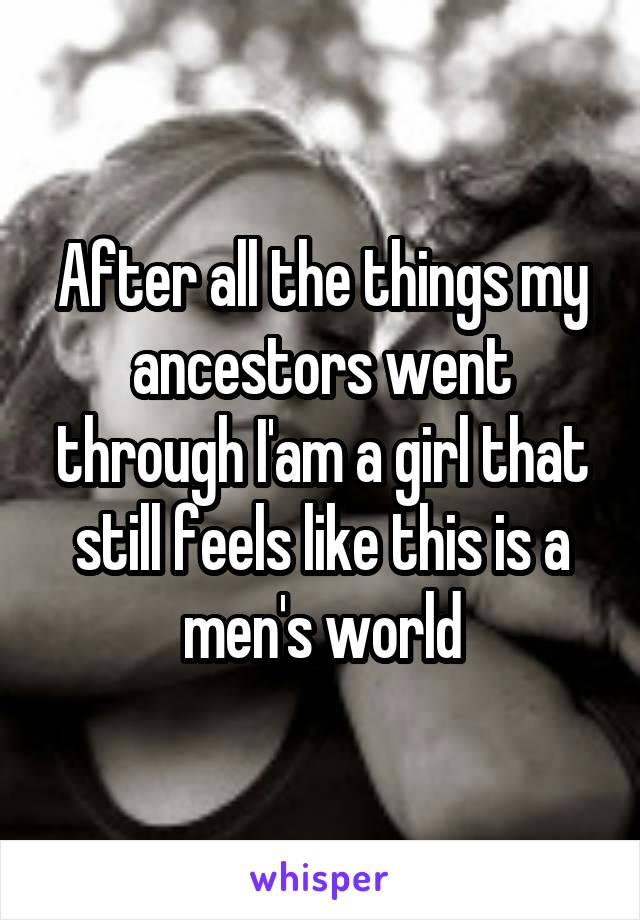 After all the things my ancestors went through I'am a girl that still feels like this is a men's world
