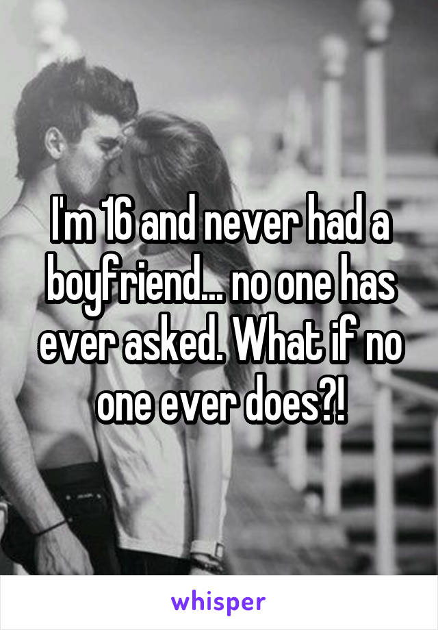 I'm 16 and never had a boyfriend... no one has ever asked. What if no one ever does?!