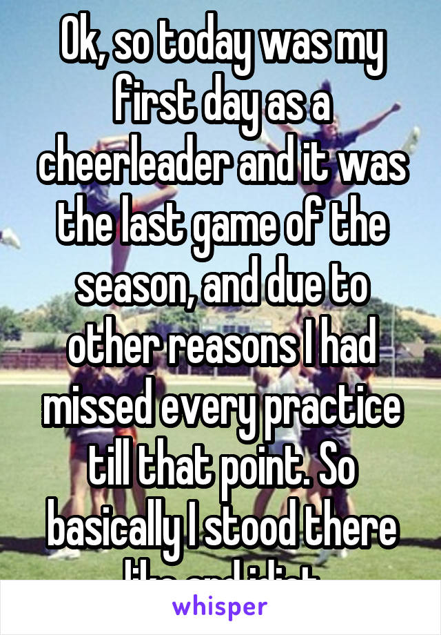 Ok, so today was my first day as a cheerleader and it was the last game of the season, and due to other reasons I had missed every practice till that point. So basically I stood there like and idiot