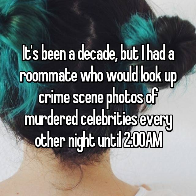 It's been a decade, but I had a roommate who would look up crime scene photos of murdered celebrities every other night until 2:00AM