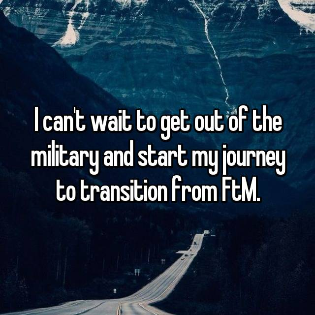 I can't wait to get out of the military and start my journey to transition from FtM.