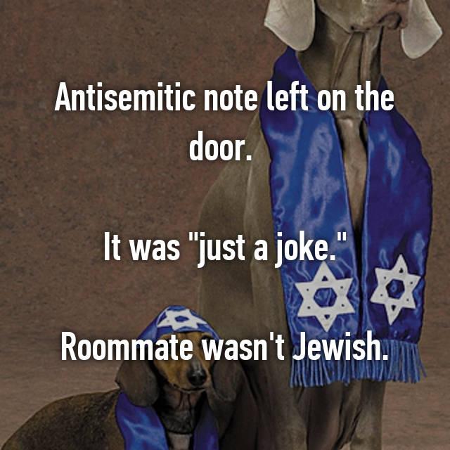 "Antisemitic note left on the door.   It was ""just a joke.""  Roommate wasn't Jewish."