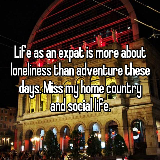 Life as an expat is more about loneliness than adventure these days. Miss my home country and social life.