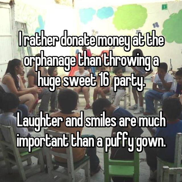 I rather donate money at the orphanage than throwing a huge sweet 16  party.  Laughter and smiles are much important than a puffy gown.
