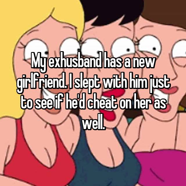 My exhusband has a new girlfriend. I slept with him just to see if he'd cheat on her as well.