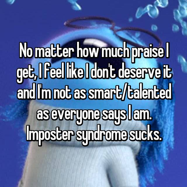 No matter how much praise I get, I feel like I don't deserve it and I'm not as smart/talented as everyone says I am. Imposter syndrome sucks.