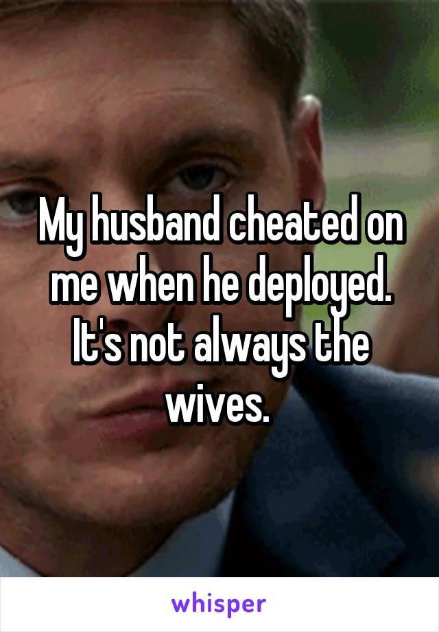 My husband cheated on me when he deployed. It's not always the wives.