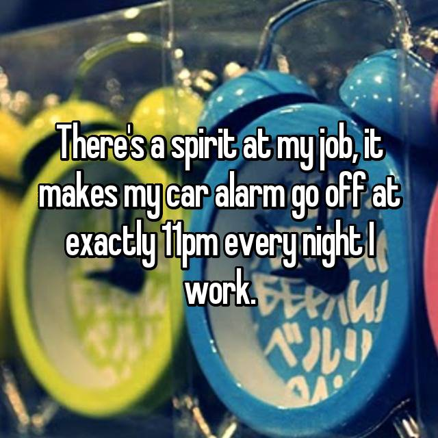 There's a spirit at my job, it makes my car alarm go off at exactly 11pm every night I work.