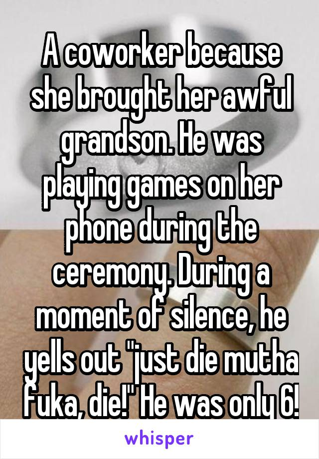 "A coworker because she brought her awful grandson. He was playing games on her phone during the ceremony. During a moment of silence, he yells out ""just die mutha fuka, die!"" He was only 6!"