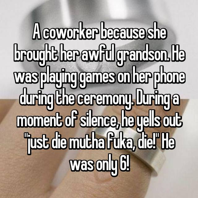 """A coworker because she brought her awful grandson. He was playing games on her phone during the ceremony. During a moment of silence, he yells out """"just die mutha fuka, die!"""" He was only 6!"""