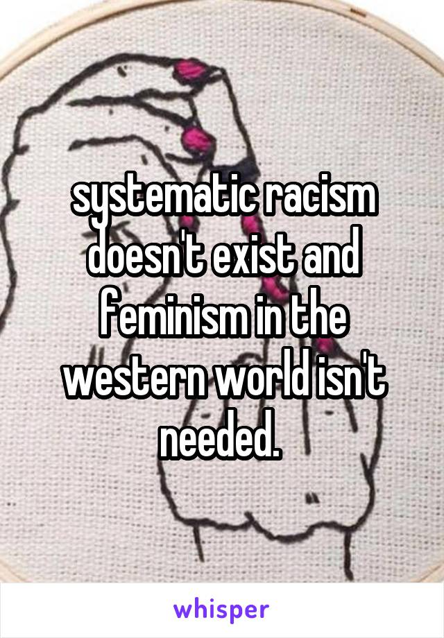 systematic racism doesn't exist and feminism in the western world isn't needed.