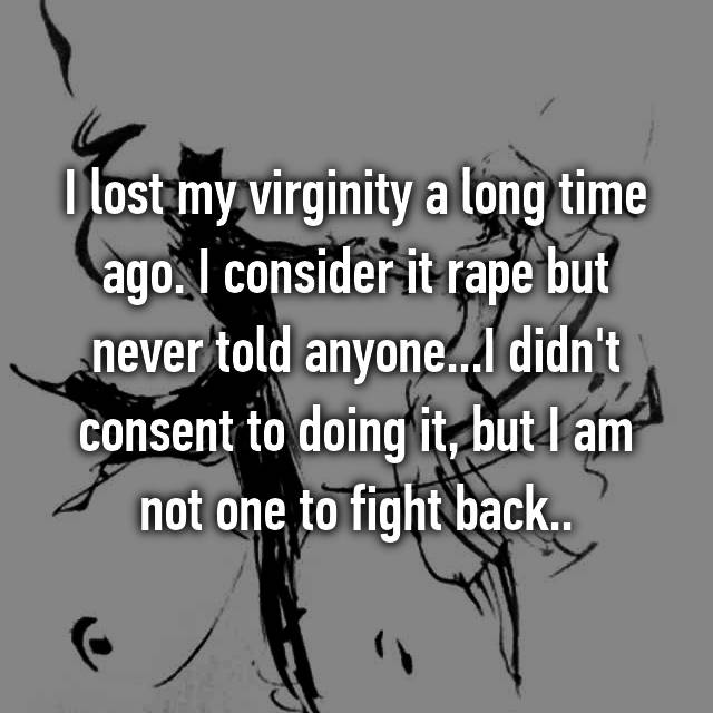 I lost my virginity a long time ago. I consider it rape but never told anyone...I didn't consent to doing it, but I am not one to fight back..