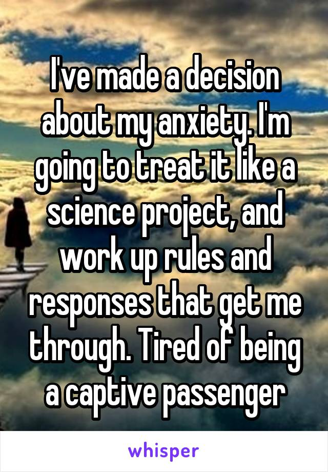 I've made a decision about my anxiety. I'm going to treat it like a science project, and work up rules and responses that get me through. Tired of being a captive passenger