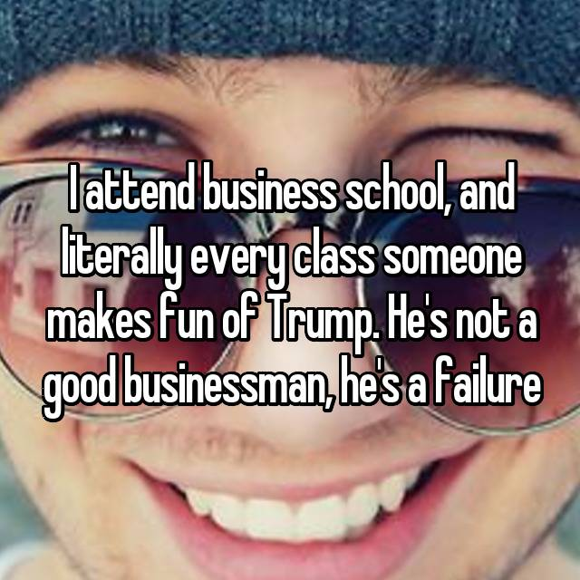 I attend business school, and literally every class someone makes fun of Trump. He's not a good businessman, he's a failure 😂😂