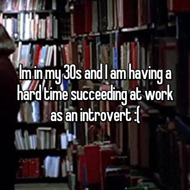 Im in my 30s and I am having a hard time succeeding at work as an introvert :(