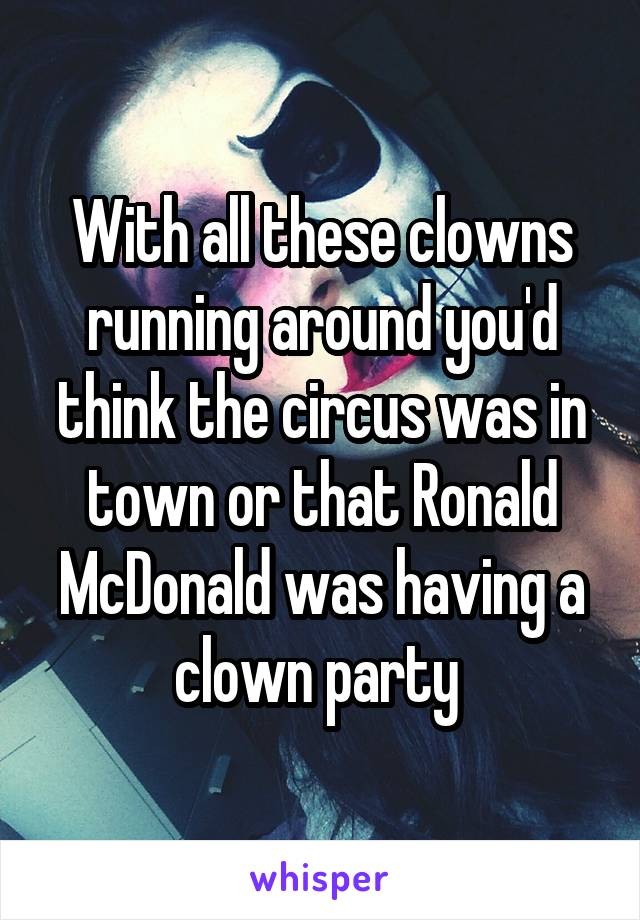 With all these clowns running around you'd think the circus was in town or that Ronald McDonald was having a clown party