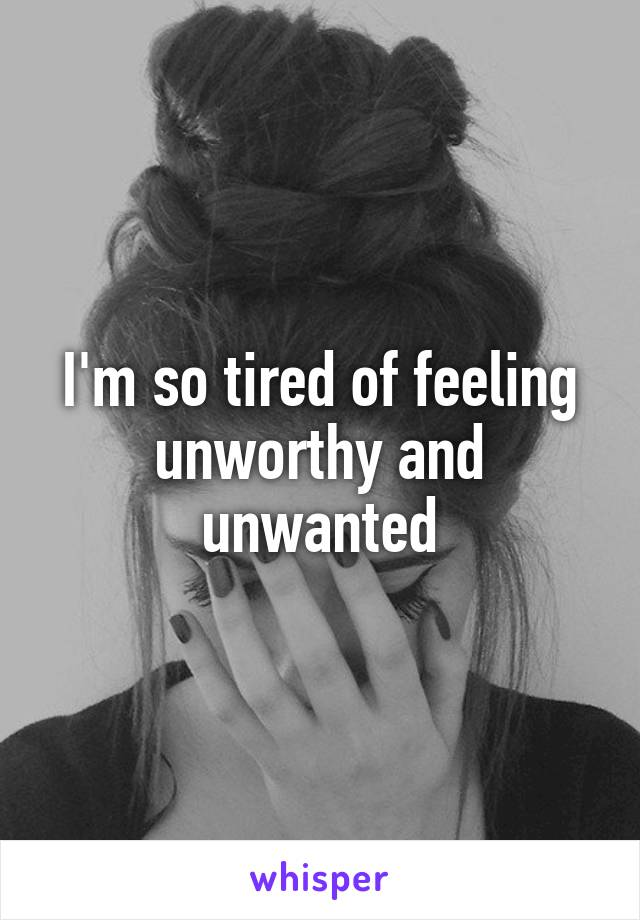 I'm so tired of feeling unworthy and unwanted