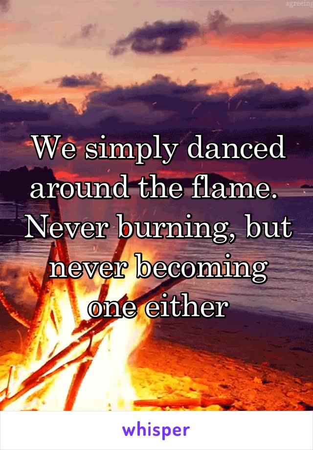 We simply danced around the flame.  Never burning, but never becoming one either