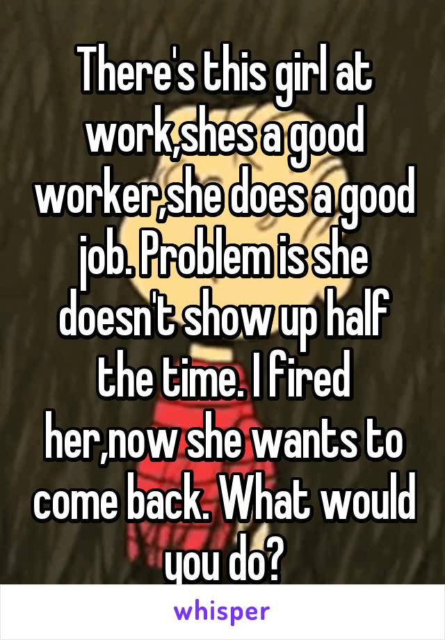 There's this girl at work,shes a good worker,she does a good job. Problem is she doesn't show up half the time. I fired her,now she wants to come back. What would you do?