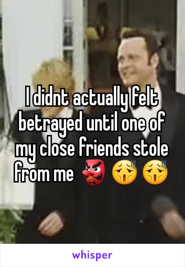 I didnt actually felt betrayed until one of my close friends stole from me 👺😫😫