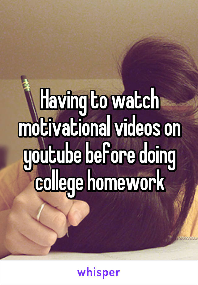 Having to watch motivational videos on youtube before doing college homework