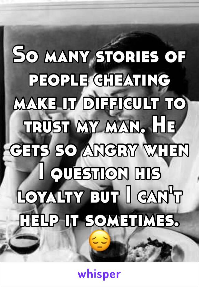 So many stories of people cheating make it difficult to trust my man. He gets so angry when I question his loyalty but I can't help it sometimes. 😔