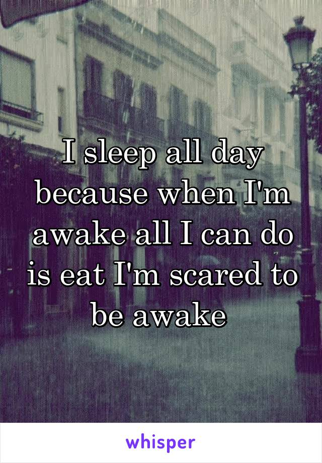 I sleep all day because when I'm awake all I can do is eat I'm scared to be awake