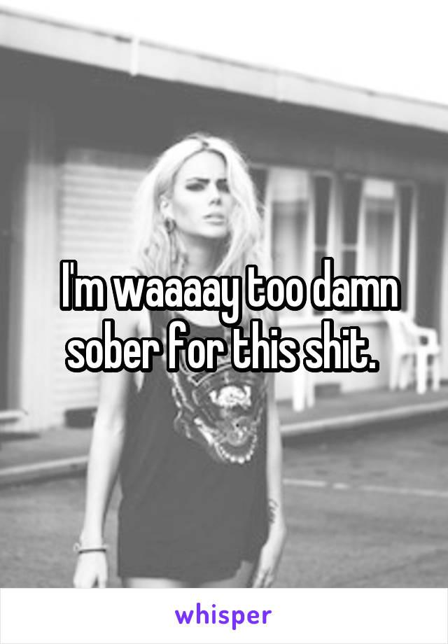 I'm waaaay too damn sober for this shit.